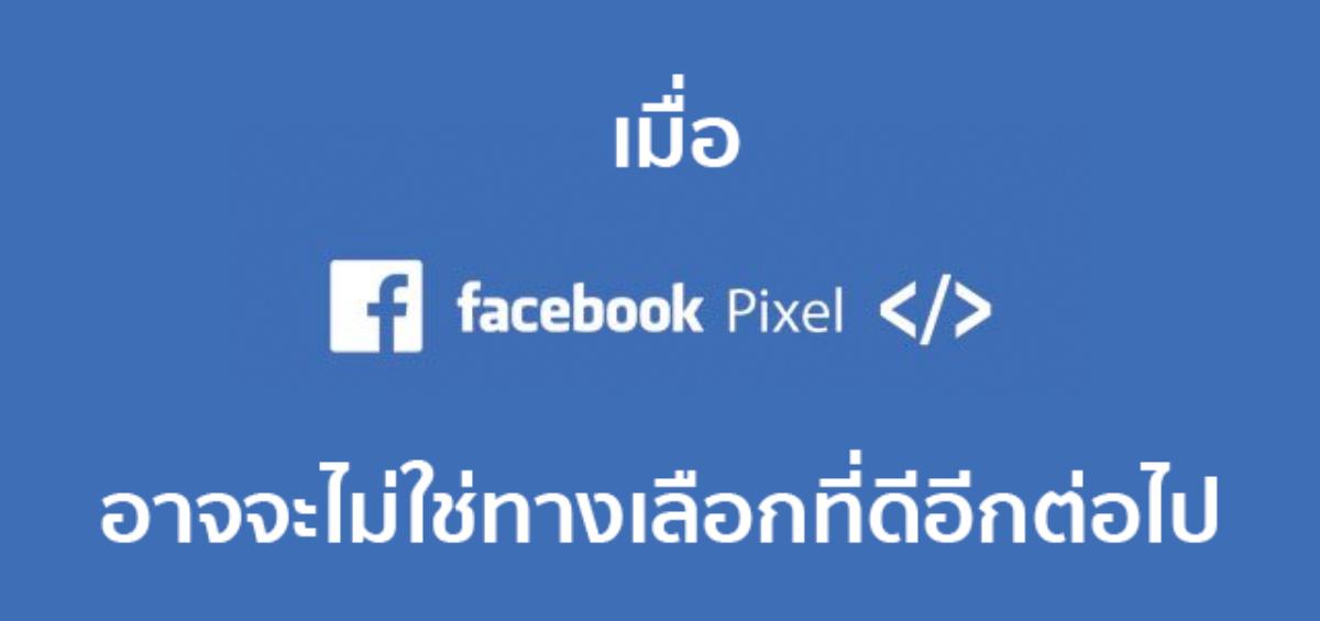 เมื่อ Facebook Pixel อาจจะไม่ใช่ทางเลือกที่ดีเสมอไป